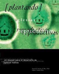 Plantando Iglesia Reproductivas: Un Manual Para El Desarrollo: Un Manual Para El Desarrollo de Iglesias Nuevas