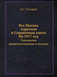 Vsya Moskva. Adresnaya I Spravochnaya Kniga. Na 1917 God Uchrezhdeniya Pravitelstvennye I Chastnye