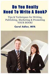 Do You Really Need to Write a Book? Tips & Techniques for Writing, Publishing, Marketing & Promoting Your Book!