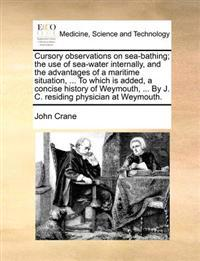 Cursory Observations on Sea-Bathing; The Use of Sea-Water Internally, and the Advantages of a Maritime Situation, ... to Which Is Added, a Concise History of Weymouth, ... by J. C. Residing Physician at Weymouth