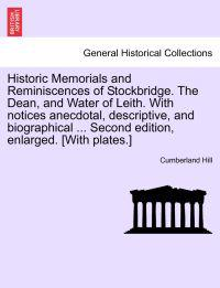 Historic Memorials and Reminiscences of Stockbridge. the Dean, and Water of Leith. with Notices Anecdotal, Descriptive, and Biographical ... Second Edition, Enlarged. [With Plates.]