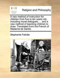 A New Method of Instruction for Children from Five to Ten Years Old, Including Moral Dialogues, ... and a New Method of Teaching Children to Draw. Translated from the French of Madame de Genlis.