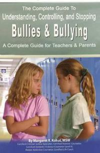 Complete Guide to Understanding, Controlling and Stopping Bullies and Bullying