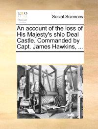 An Account of the Loss of His Majesty's Ship Deal Castle. Commanded by Capt. James Hawkins,
