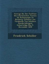 Vortr¿ge Bei Der Festfeier Des Literarischen Vereins Im Rathaussaale Zu N¿rnberg: Gehalten Am Vorabende Von Schillers Hundertj¿hrigem Geburtstage Den