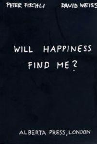 Peter Fischli & David Weiss: Will Happiness Find Me?