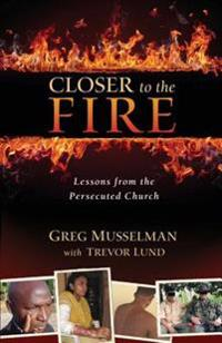 Closer to the Fire: Lessons from the Persecuted Church