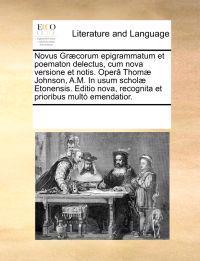 Novus Gr]corum Epigrammatum Et Poematon Delectus, Cum Nova Versione Et Notis. Oper[ Thom] Johnson, A.M. in Usum Schol] Etonensis. Editio Nova, Recognita Et Prioribus Mult Emendatior.