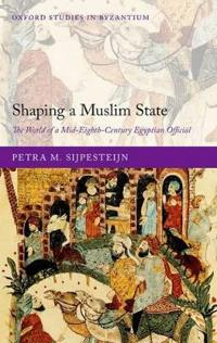 Shaping a Muslim State: The World of a Mid-Eighth-Century Egyptian Official