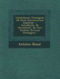 Institutiones Theologicae Ad Usum Seminariorum Adaptatae ...: Introductio. De Revelatione. De Vera Ecclesia. De Locis Theologicis...