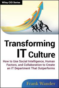 Transforming It Culture: How to Use Social Intelligence, Human Factors, and Collaboration to Create an It Department That Outperforms