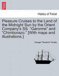 Pleasure Cruises to the Land of the Midnight Sun by the Orient Company's SS. Garonne and Chimborazo. [With Maps and Illustrations.]