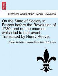 On the State of Society in France Before the Revolution of 1789; And on the Courses Which Led to That Event. Translated by Henry Reeve.
