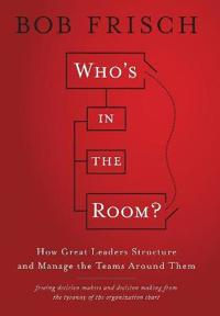 Who's in the Room?: How Great Leaders Structure and Manage the Teams Around