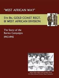 West African Waythe Story of the Burma Campaigns 1943-1945, 5th Bn. Gold Coast Regt., 81 West African Division