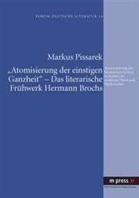 'Atomisierung Der Einstigen Ganzheit' - Das Literarische Fruehwerk Hermann Brochs: Neuorientierung Des Literarischen Denkens Im Kontext Der Modernen P