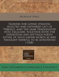 Flowres for Latine Speaking Selected and Gathered Out of Terence, and the Same Tra[n]slated Into Englishe; Together with the Exposition and Settinge Forth Asvvel of Such Latine Words as Wer Thought Nedeful to Be Annotated (1568)