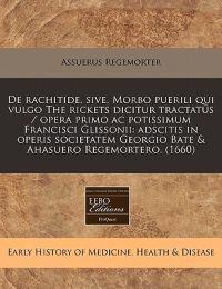 de Rachitide, Sive, Morbo Puerili Qui Vulgo the Rickets Dicitur Tractatus / Opera Primo AC Potissimum Francisci Glissonii