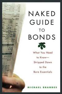 Naked Guide to Bonds: What You Need to Know -- Stripped Down to the Bare Essentials