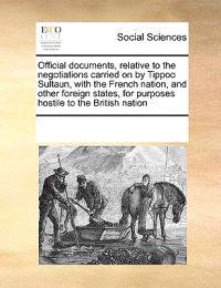 Official Documents, Relative to the Negotiations Carried on by Tippoo Sultaun, with the French Nation, and Other Foreign States, for Purposes Hostile to the British Nation