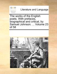 The Works of the English Poets. with Prefaces, Biographical and Critical, by Samuel Johnson. ... Volume 23 of 58