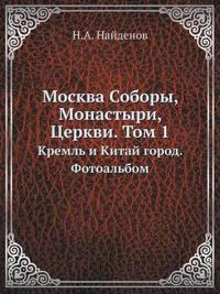Moskva Sobory, Monastyri, Tserkvi. Tom 1 Kreml I Kitaj Gorod. Fotoalbom