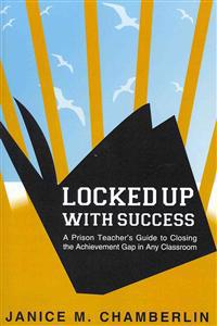 Locked Up with Success: A Prison Teacher's Guide to Closing the Achievement Gap in Any Classroom