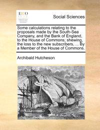 Some Calculations Relating to the Proposals Made by the South-Sea Company, and the Bank of England, to the House of Commons; Shewing, the Loss to the New Subscribers, ... by a Member of the House of Commons