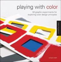 Playing with Color: 50 Graphic Experiments for Exploring Color Design Principles