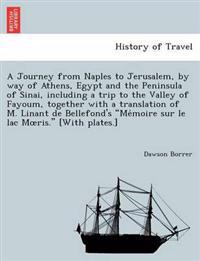 A Journey from Naples to Jerusalem, by Way of Athens, Egypt and the Peninsula of Sinai, Including a Trip to the Valley of Fayoum, Together with a Translation of M. Linant de Bellefond's Me´moire Sur Le Lac Moeris. [With Plates.]