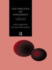 The Practice of Diplomacy: Its Evolution, Theory and Administration