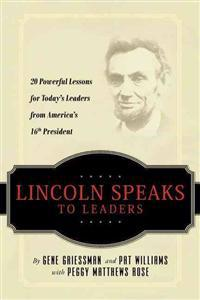 Lincoln Speaks to Leaders: 20 Powerful Lessons for Today's Leaders from America's 16th President