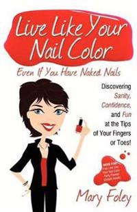 Live Like Your Nail Color, Even If You Have Naked Nails: Discovering Sanity, Confidence, and Fun at the Tips of Your Fingers or Toes!