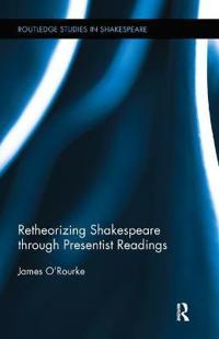Retheorizing Shakespeare Through Presentist Readings