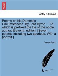 Poems on His Domestic Circumstances. by Lord Byron ... to Which Is Prefixed the Life of the Noble Author. Eleventh Edition. [Seven Poems, Including Two Spurious. with a Portrait.]