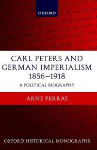 Carl Peters and German Imperialism 1856-1918