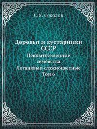 Derev'ya I Kustarniki Sssr Pokrytosemennye Semejstva Loganivye-Slozhnotsvetnye Tom 6