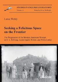 Seeking a Felicitous Space on the Frontier. The Progression of the Modern American Woman in O. E. Rolvaag, Laura Ingalls Wilder, and Willa Cather