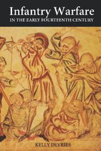 Infantry Warfare in the Early Fourteenth Century: Discipline, Tactics, and Technology