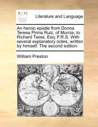 An Heroic Epistle from Donna Teresa Pinna Ruiz, of Murcia, to Richard Twiss, Esq; F.R.S. with Several Explanatory Notes, Written by Himself. the Second Edition.