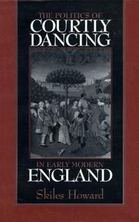 The Politics of Courtly Dancing in Early Modern England