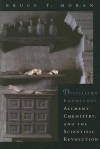 Distilling Knowledge: Alchemy, Chemistry, and the Scientific Revolution