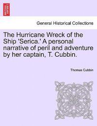 The Hurricane Wreck of the Ship 'Serica.' a Personal Narrative of Peril and Adventure by Her Captain, T. Cubbin.