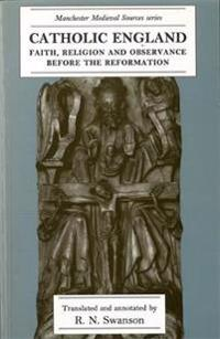 Catholic England: Faith, Religion and Observance Before the Reformation
