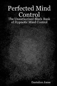 Perfected Mind Control: The Unauthorized Black Book of Hypnotic Mind Control
