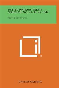 United Nations Treaty Series, V3, No. 21-38, 25, 1947: Recueil Des Traites