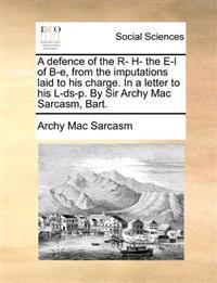 A Defence of the R- H- The E-L of B-E, from the Imputations Laid to His Charge. in a Letter to His L-DS-P. by Sir Archy Mac Sarcasm, Bart.