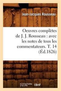 Oeuvres Compl�tes de J. J. Rousseau: Avec Les Notes de Tous Les Commentateurs. T. 14 (�d.1826)