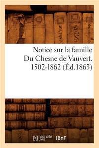 Notice Sur La Famille Du Chesne de Vauvert. 1502-1862 (�d.1863)