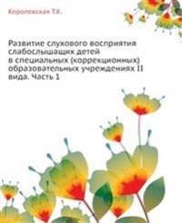 Razvitie Sluhovogo Vospriyatiya Slaboslyshaschih Detej V Spetsial'nyh (Korrektsionnyh) Obrazovatel'nyh Uchrezhdeniyah II Vida. Chast' 1